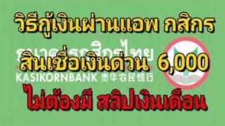วิธีกู้เงินผ่านแอพ ธนาคารกสิกร สินเชื่อเงินด่วน 6,000 บาท ไม่ต้องมีสลิปเงินเดือน